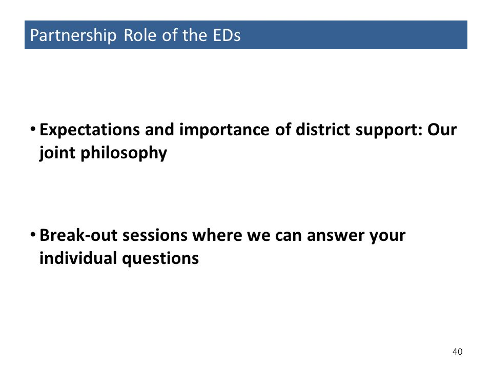 40 Expectations and importance of district support: Our joint philosophy Break-out sessions where we can answer your individual questions Partnership