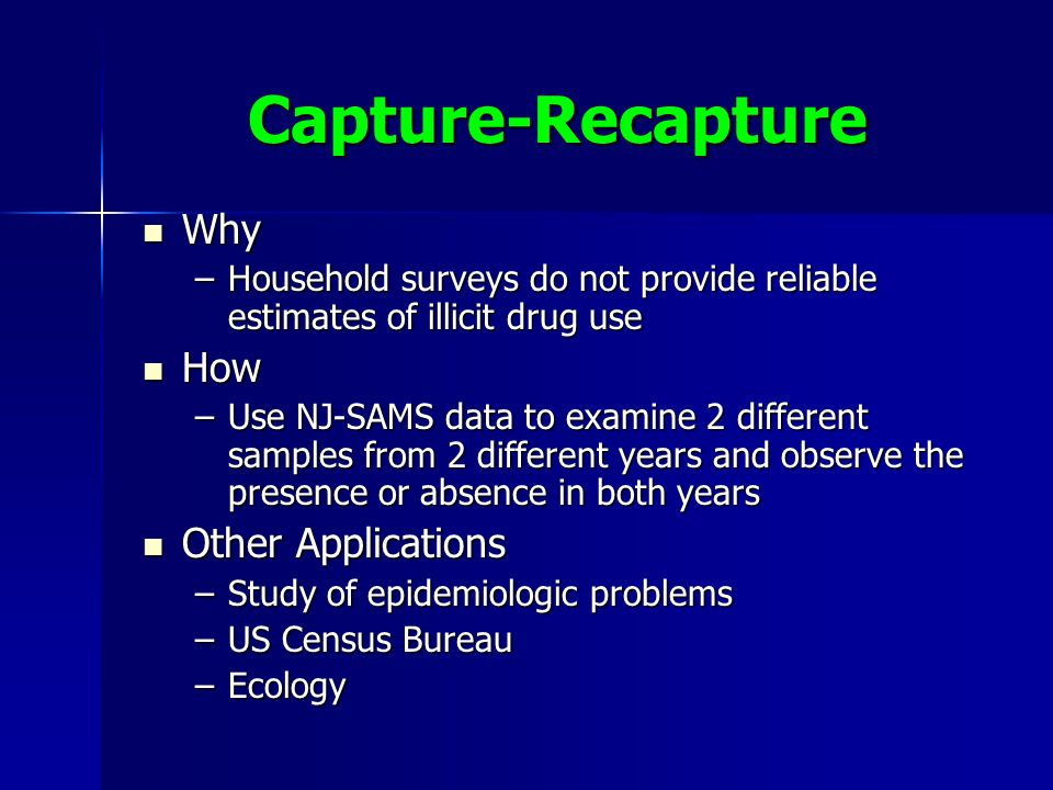 Capture-Recapture Why Why –Household surveys do not provide reliable estimates of illicit drug use How How –Use NJ-SAMS data to examine 2 different samples from 2 different years and observe the presence or absence in both years Other Applications Other Applications –Study of epidemiologic problems –US Census Bureau –Ecology