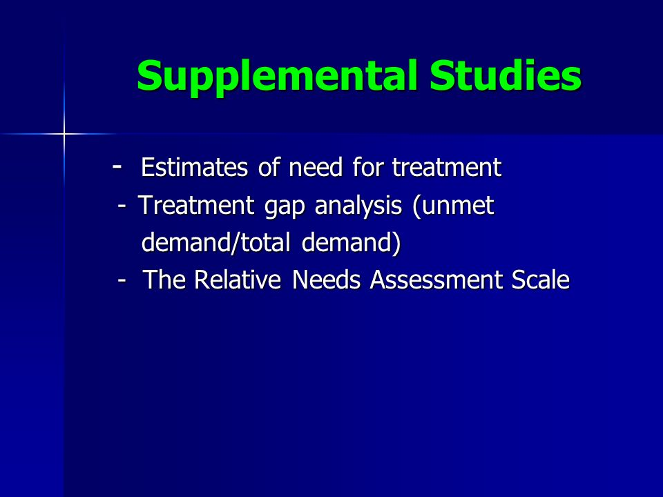 Supplemental Studies - Estimates of need for treatment - Estimates of need for treatment -Treatment gap analysis (unmet demand/total demand) demand/total demand) - The Relative Needs Assessment Scale