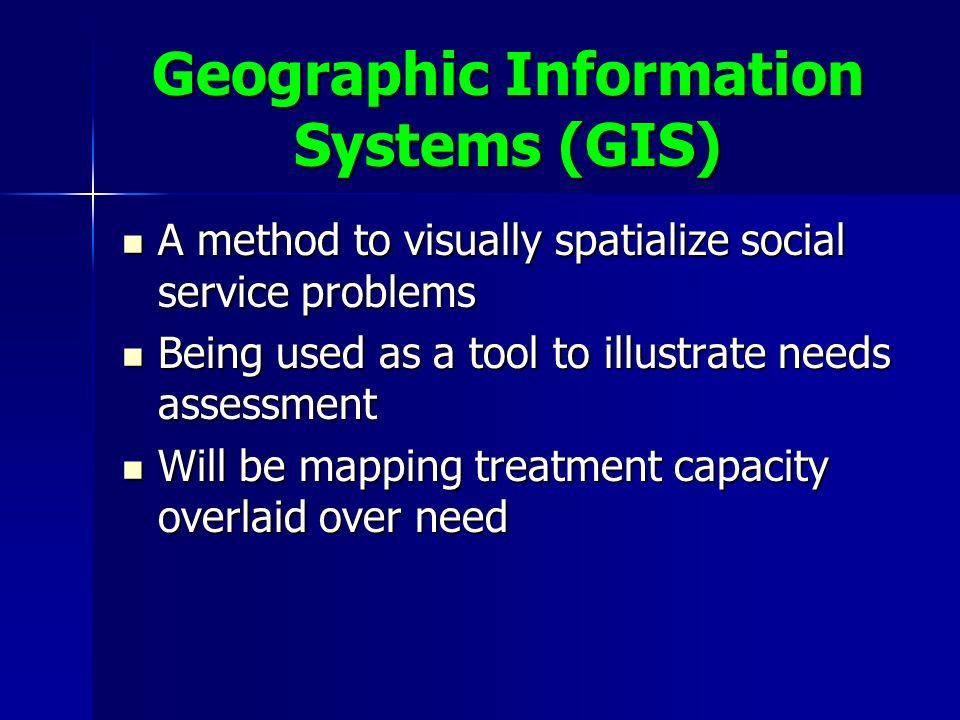 Geographic Information Systems (GIS) A method to visually spatialize social service problems A method to visually spatialize social service problems Being used as a tool to illustrate needs assessment Being used as a tool to illustrate needs assessment Will be mapping treatment capacity overlaid over need Will be mapping treatment capacity overlaid over need