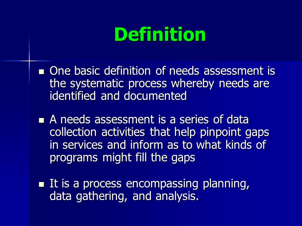Definition One basic definition of needs assessment is the systematic process whereby needs are identified and documented One basic definition of needs assessment is the systematic process whereby needs are identified and documented A needs assessment is a series of data collection activities that help pinpoint gaps in services and inform as to what kinds of programs might fill the gaps A needs assessment is a series of data collection activities that help pinpoint gaps in services and inform as to what kinds of programs might fill the gaps It is a process encompassing planning, data gathering, and analysis.