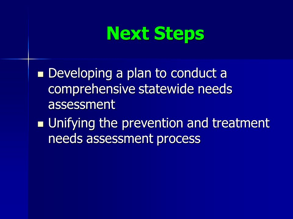 Next Steps Developing a plan to conduct a comprehensive statewide needs assessment Developing a plan to conduct a comprehensive statewide needs assessment Unifying the prevention and treatment needs assessment process Unifying the prevention and treatment needs assessment process