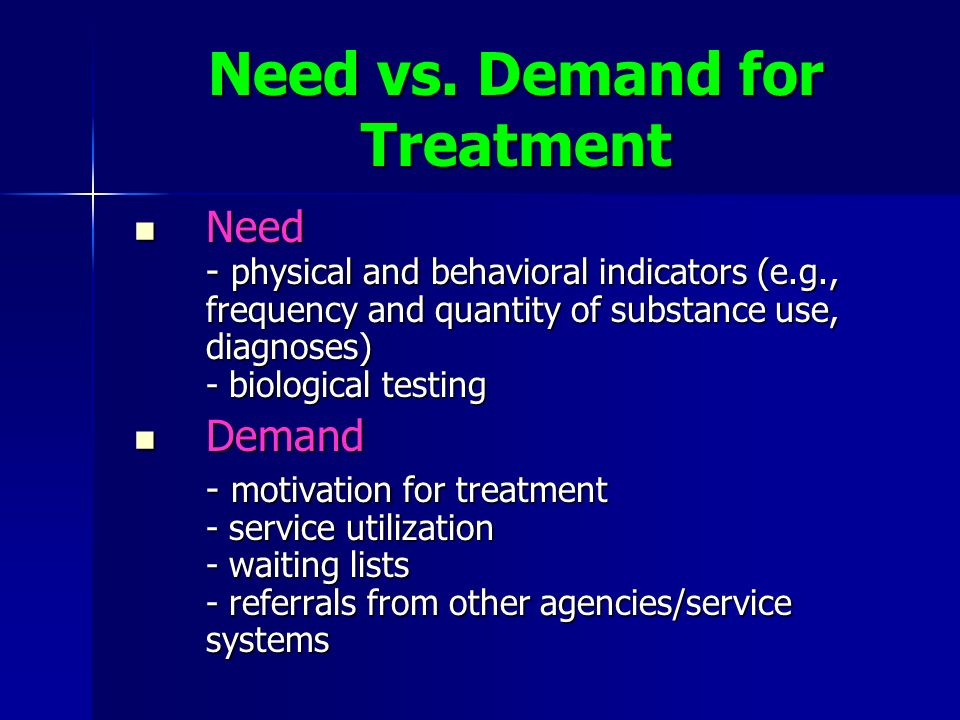 Need vs. Demand for Treatment Need Need - physical and behavioral indicators (e.g., frequency and quantity of substance use, diagnoses) - biological t