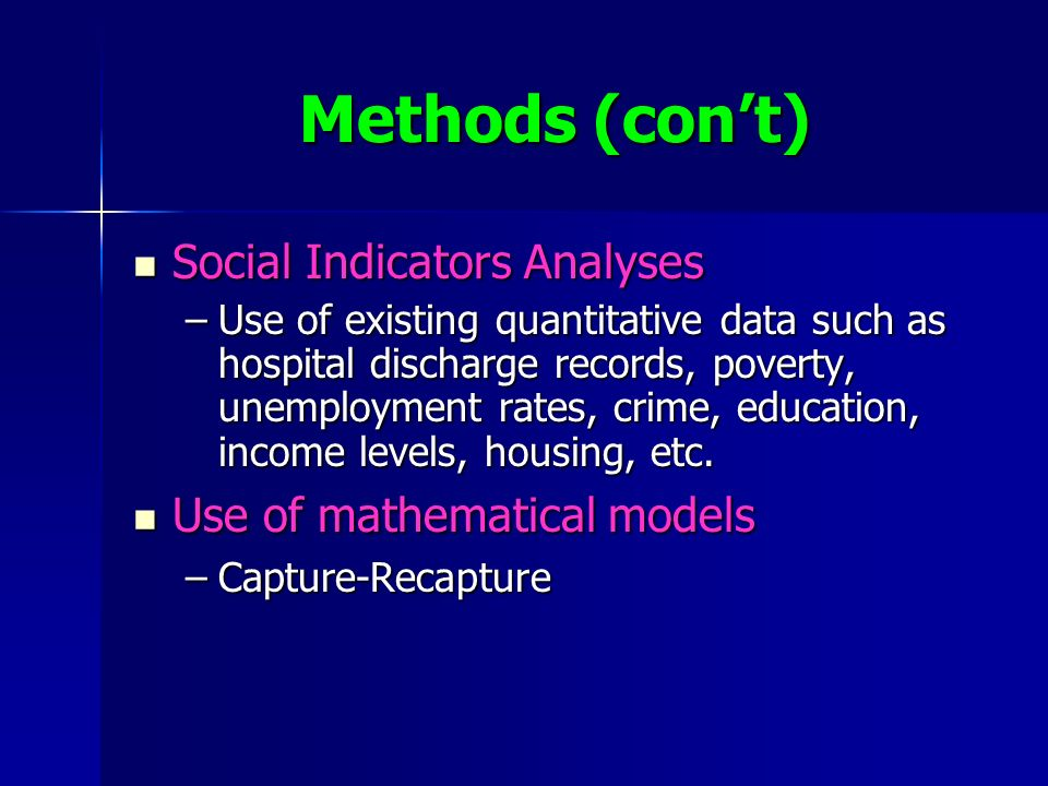 Methods (cont) Social Indicators Analyses Social Indicators Analyses –Use of existing quantitative data such as hospital discharge records, poverty, unemployment rates, crime, education, income levels, housing, etc.