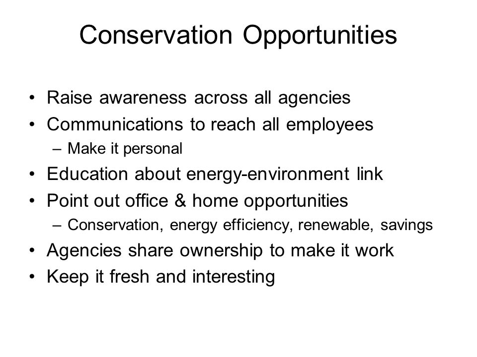 Conservation Opportunities Raise awareness across all agencies Communications to reach all employees –Make it personal Education about energy-environment link Point out office & home opportunities –Conservation, energy efficiency, renewable, savings Agencies share ownership to make it work Keep it fresh and interesting