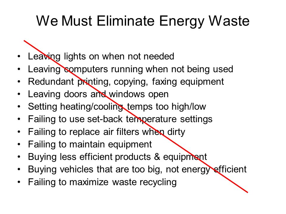 We Must Eliminate Energy Waste Leaving lights on when not needed Leaving computers running when not being used Redundant printing, copying, faxing equipment Leaving doors and windows open Setting heating/cooling temps too high/low Failing to use set-back temperature settings Failing to replace air filters when dirty Failing to maintain equipment Buying less efficient products & equipment Buying vehicles that are too big, not energy efficient Failing to maximize waste recycling