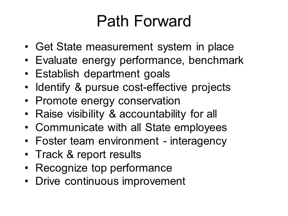 Path Forward Get State measurement system in place Evaluate energy performance, benchmark Establish department goals Identify & pursue cost-effective projects Promote energy conservation Raise visibility & accountability for all Communicate with all State employees Foster team environment - interagency Track & report results Recognize top performance Drive continuous improvement