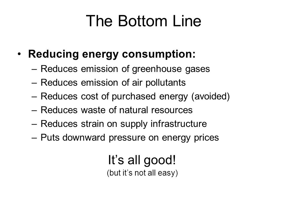 The Bottom Line Reducing energy consumption: –Reduces emission of greenhouse gases –Reduces emission of air pollutants –Reduces cost of purchased energy (avoided) –Reduces waste of natural resources –Reduces strain on supply infrastructure –Puts downward pressure on energy prices Its all good.