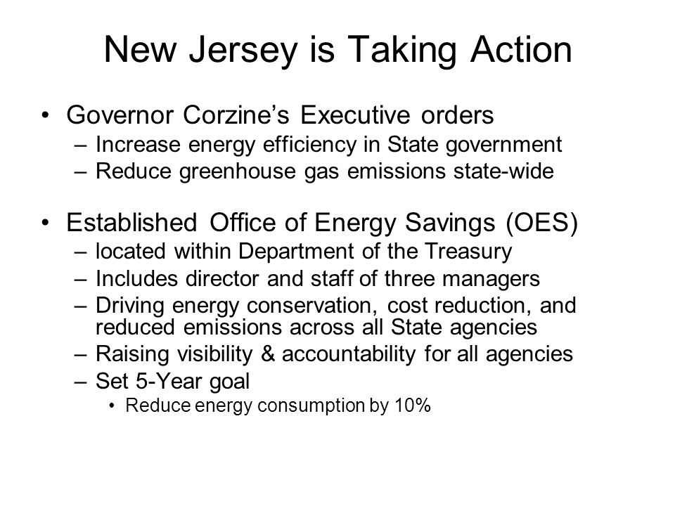 New Jersey is Taking Action Governor Corzines Executive orders –Increase energy efficiency in State government –Reduce greenhouse gas emissions state-wide Established Office of Energy Savings (OES) –located within Department of the Treasury –Includes director and staff of three managers –Driving energy conservation, cost reduction, and reduced emissions across all State agencies –Raising visibility & accountability for all agencies –Set 5-Year goal Reduce energy consumption by 10%