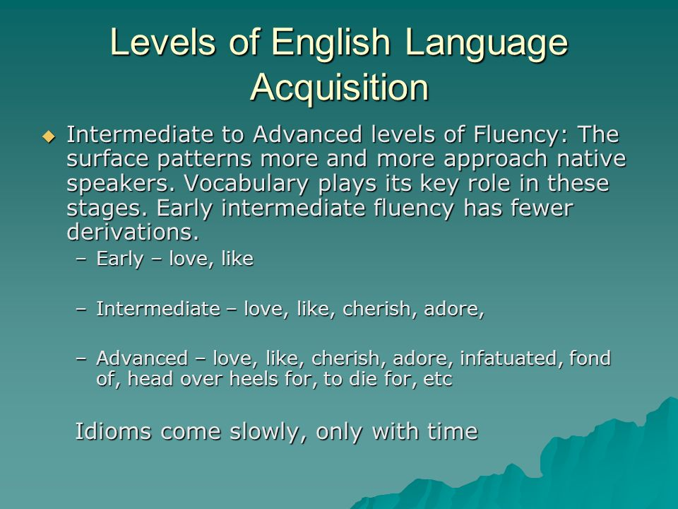 Levels of English Language Acquisition Intermediate to Advanced levels of Fluency: The surface patterns more and more approach native speakers.