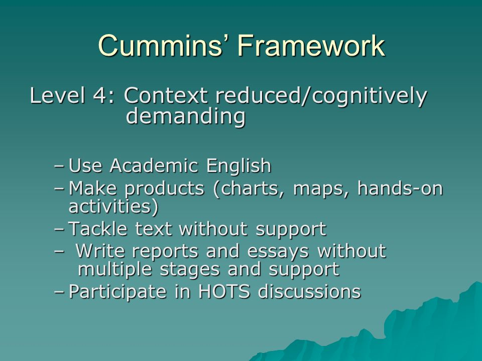 Cummins Framework Level 4: Context reduced/cognitively demanding –Use Academic English –Make products (charts, maps, hands-on activities) –Tackle text without support – Write reports and essays without multiple stages and support –Participate in HOTS discussions