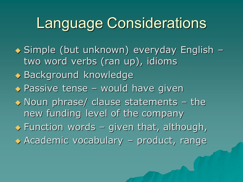 Language Considerations Simple (but unknown) everyday English – two word verbs (ran up), idioms Simple (but unknown) everyday English – two word verbs (ran up), idioms Background knowledge Background knowledge Passive tense – would have given Passive tense – would have given Noun phrase/ clause statements – the new funding level of the company Noun phrase/ clause statements – the new funding level of the company Function words – given that, although, Function words – given that, although, Academic vocabulary – product, range Academic vocabulary – product, range