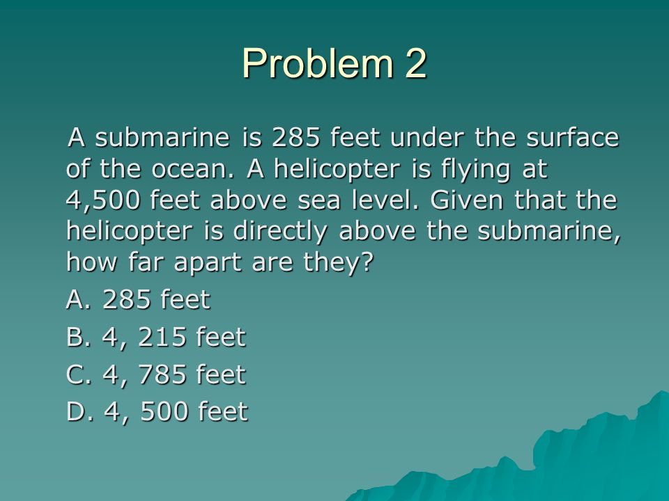 Problem 2 A submarine is 285 feet under the surface of the ocean.
