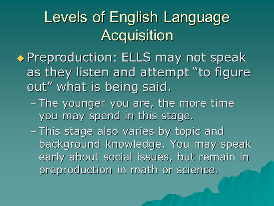 Levels of English Language Acquisition Preproduction: ELLS may not speak as they listen and attempt to figure out what is being said.