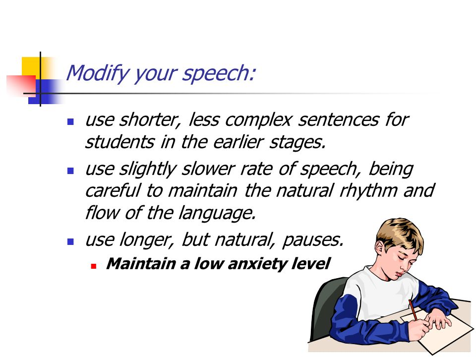 Modify your speech: use shorter, less complex sentences for students in the earlier stages. use slightly slower rate of speech, being careful to maint