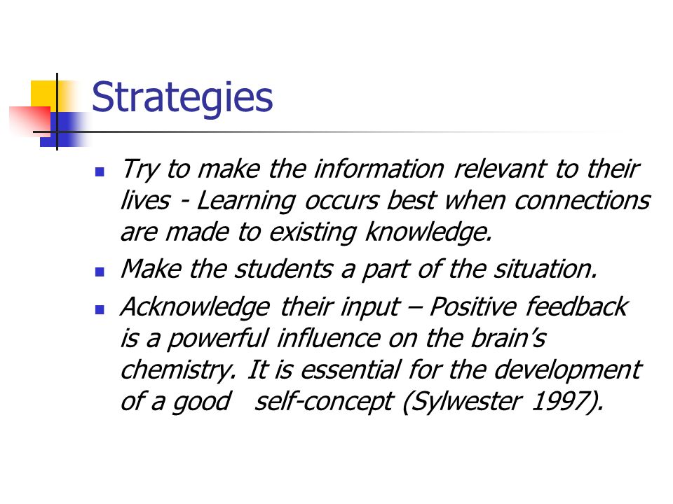 Strategies Try to make the information relevant to their lives - Learning occurs best when connections are made to existing knowledge. Make the studen
