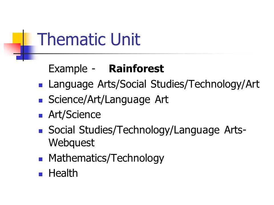 Thematic Unit Example - Rainforest Language Arts/Social Studies/Technology/Art Science/Art/Language Art Art/Science Social Studies/Technology/Language