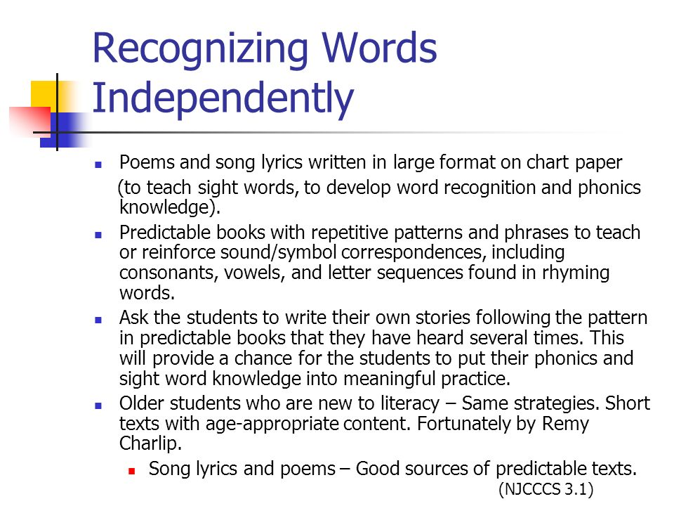 Recognizing Words Independently Poems and song lyrics written in large format on chart paper (to teach sight words, to develop word recognition and ph