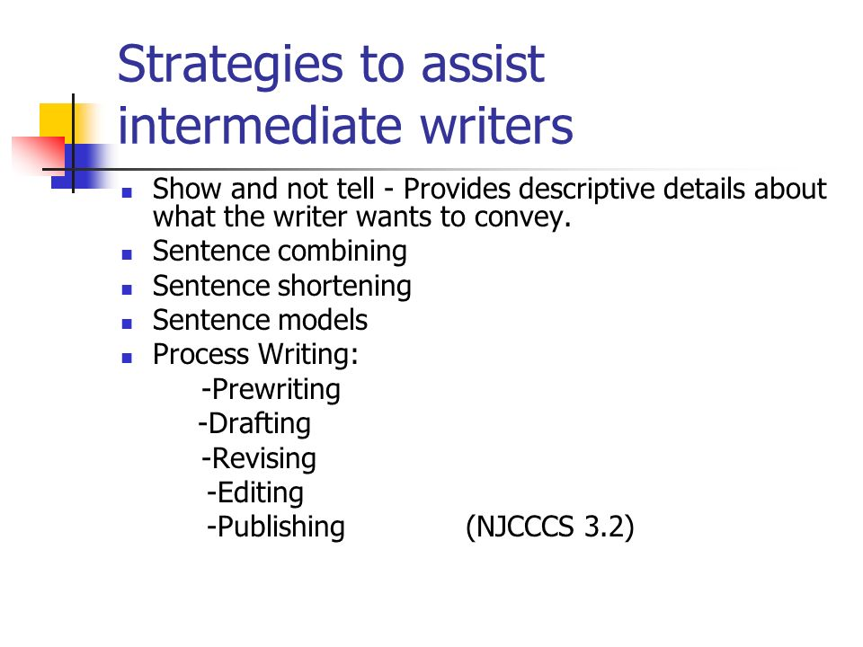 Strategies to assist intermediate writers Show and not tell - Provides descriptive details about what the writer wants to convey. Sentence combining S