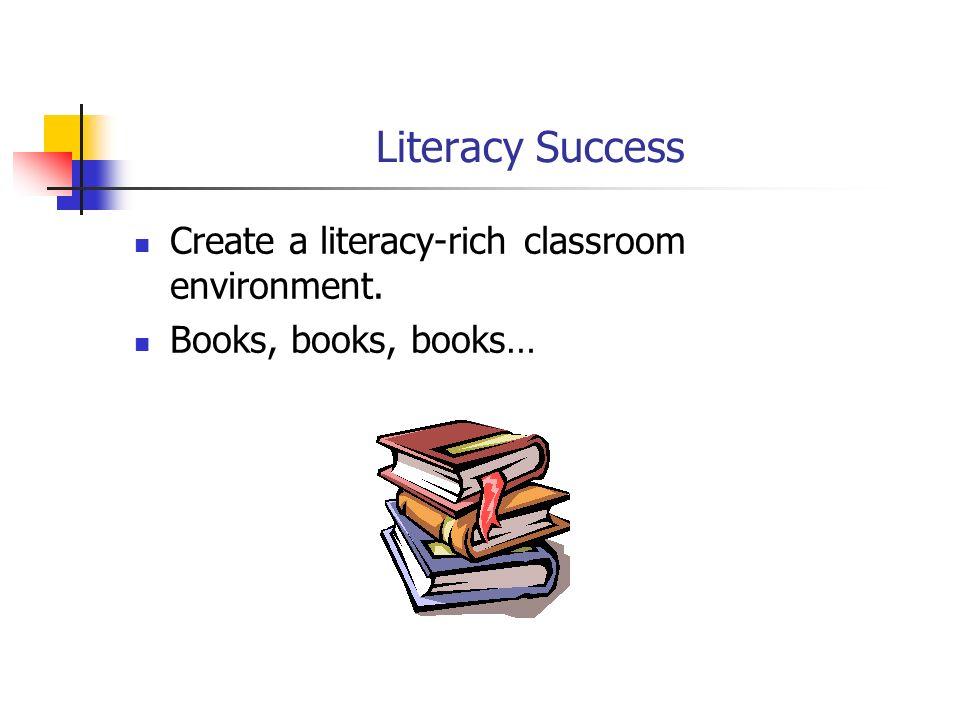 Literacy Success Create a literacy-rich classroom environment. Books, books, books…
