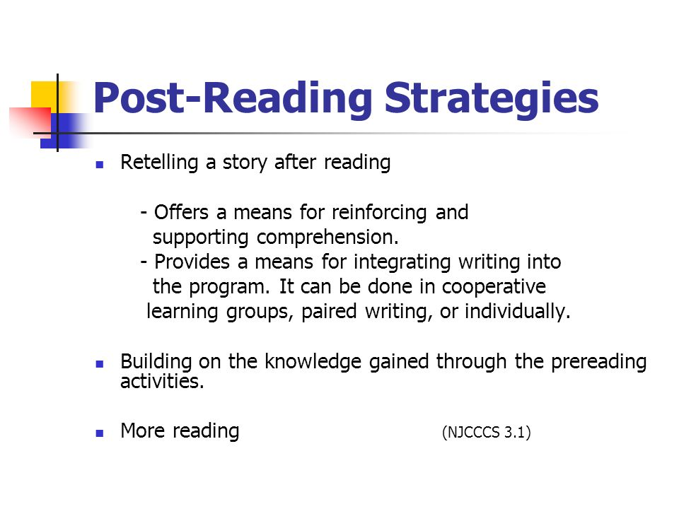 Post-Reading Strategies Retelling a story after reading - Offers a means for reinforcing and supporting comprehension. - Provides a means for integrat