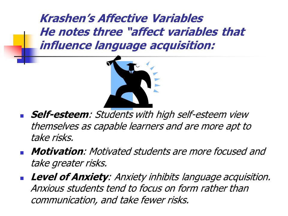 Krashens Affective Variables He notes three affect variables that influence language acquisition: Self-esteem: Students with high self-esteem view the