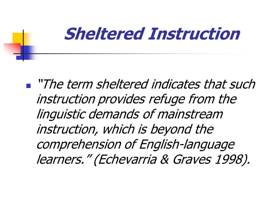 Sheltered Instruction The term sheltered indicates that such instruction provides refuge from the linguistic demands of mainstream instruction, which