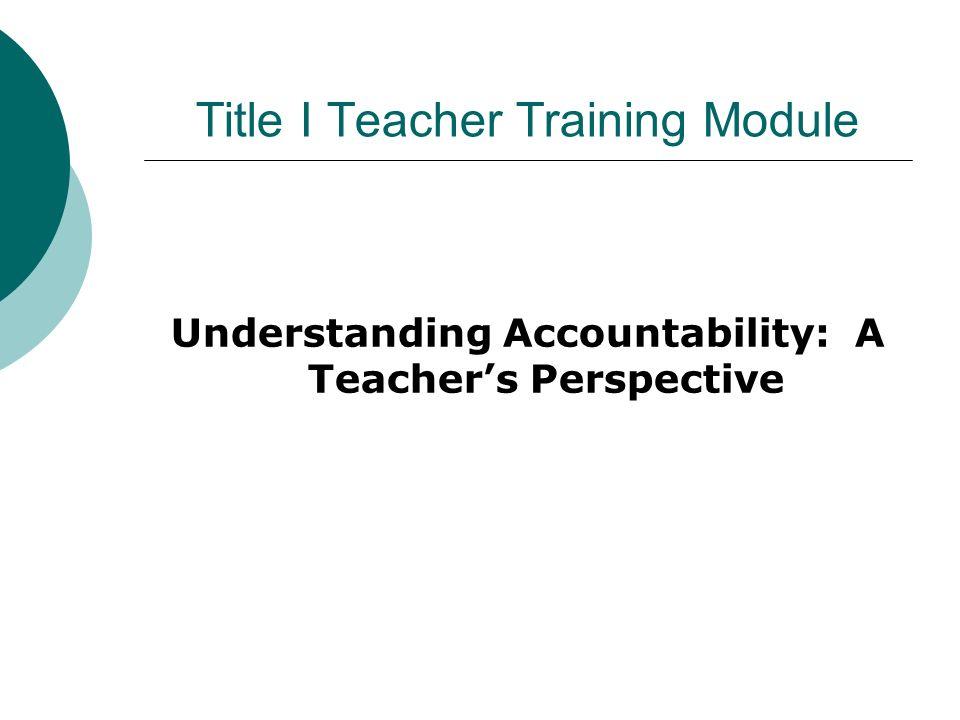 Title I Teacher Training Module Understanding Accountability: A Teachers Perspective