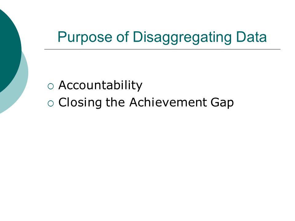 Purpose of Disaggregating Data Accountability Closing the Achievement Gap