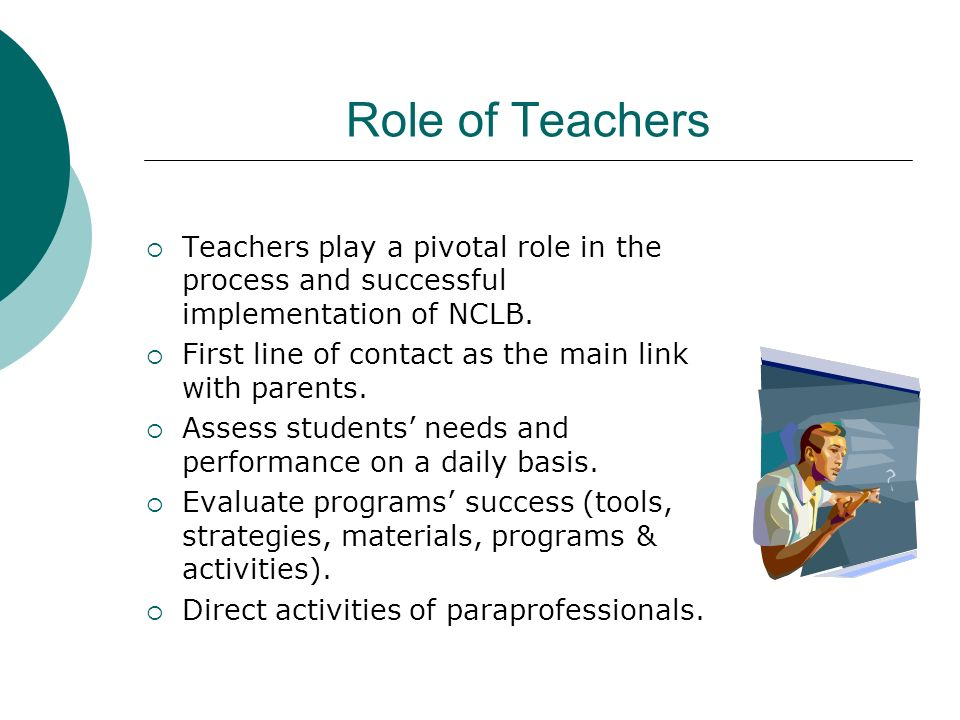 Role of Teachers Teachers play a pivotal role in the process and successful implementation of NCLB. First line of contact as the main link with parent
