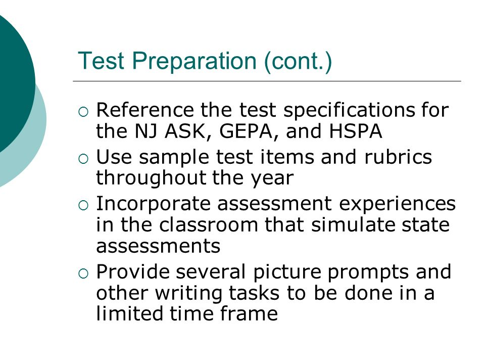 Test Preparation (cont.) Reference the test specifications for the NJ ASK, GEPA, and HSPA Use sample test items and rubrics throughout the year Incorp