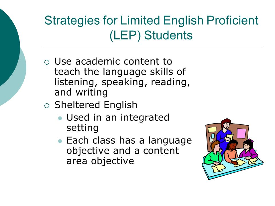 Strategies for Limited English Proficient (LEP) Students Use academic content to teach the language skills of listening, speaking, reading, and writin