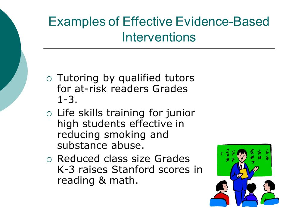 Examples of Effective Evidence-Based Interventions Tutoring by qualified tutors for at-risk readers Grades 1-3. Life skills training for junior high s