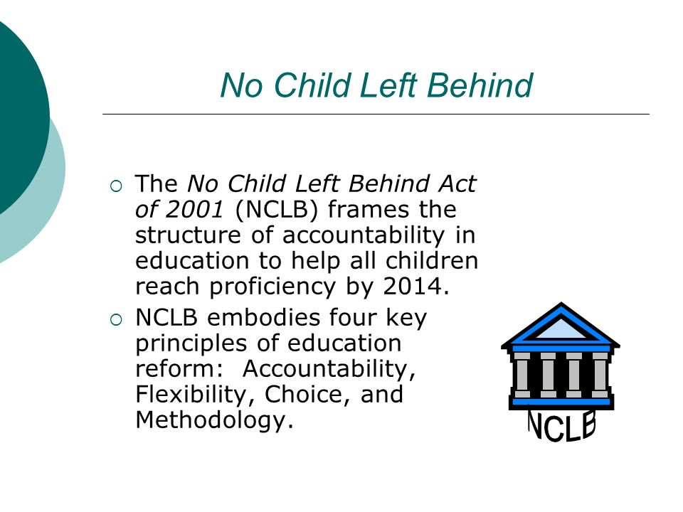 No Child Left Behind The No Child Left Behind Act of 2001 (NCLB) frames the structure of accountability in education to help all children reach profic