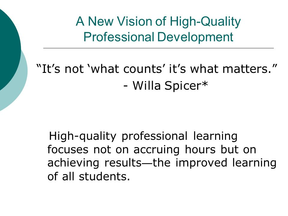 A New Vision of High-Quality Professional Development Its not what counts its what matters. - Willa Spicer* High-quality professional learning focuses