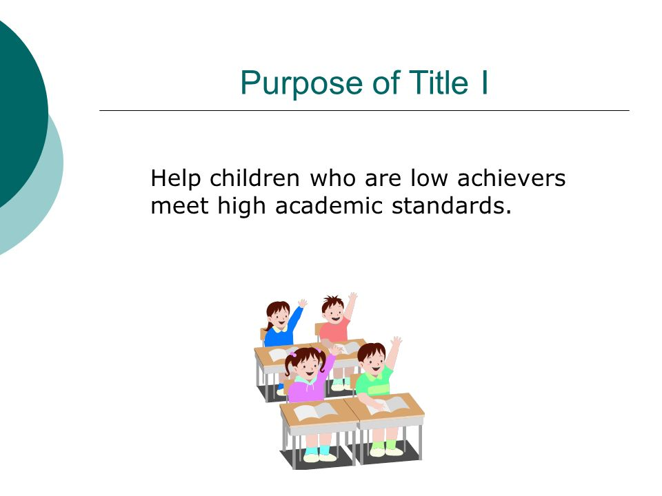 Purpose of Title I Help children who are low achievers meet high academic standards.