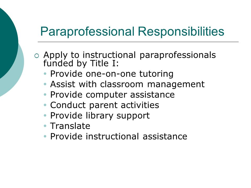 Paraprofessional Responsibilities Apply to instructional paraprofessionals funded by Title I: Provide one-on-one tutoring Assist with classroom manage
