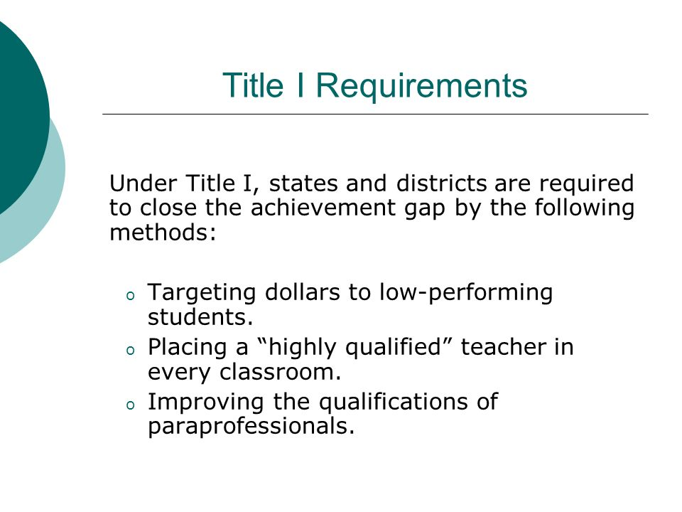 Title I Requirements Under Title I, states and districts are required to close the achievement gap by the following methods: o Targeting dollars to lo