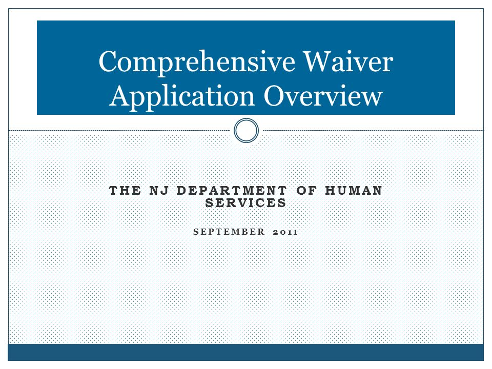 THE NJ DEPARTMENT OF HUMAN SERVICES SEPTEMBER 2011 Comprehensive Waiver Application Overview