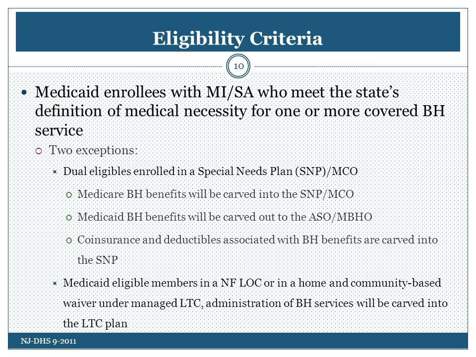 Eligibility Criteria Medicaid enrollees with MI/SA who meet the states definition of medical necessity for one or more covered BH service Two exceptions: Dual eligibles enrolled in a Special Needs Plan (SNP)/MCO Medicare BH benefits will be carved into the SNP/MCO Medicaid BH benefits will be carved out to the ASO/MBHO Coinsurance and deductibles associated with BH benefits are carved into the SNP Medicaid eligible members in a NF LOC or in a home and community-based waiver under managed LTC, administration of BH services will be carved into the LTC plan NJ-DHS 9-2011 10