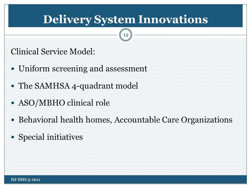 Delivery System Innovations 12 Clinical Service Model: Uniform screening and assessment The SAMHSA 4-quadrant model ASO/MBHO clinical role Behavioral health homes, Accountable Care Organizations Special initiatives NJ-DHS 9-2011