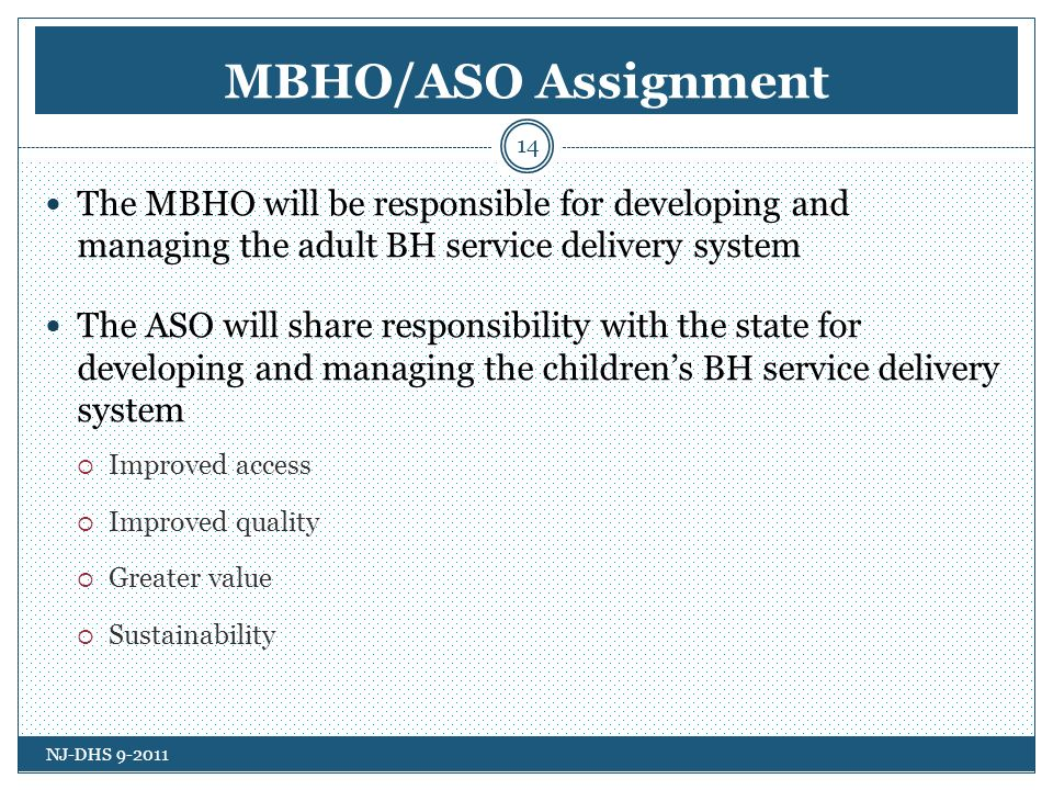 MBHO/ASO Assignment The MBHO will be responsible for developing and managing the adult BH service delivery system The ASO will share responsibility with the state for developing and managing the childrens BH service delivery system Improved access Improved quality Greater value Sustainability NJ-DHS 9-2011 14