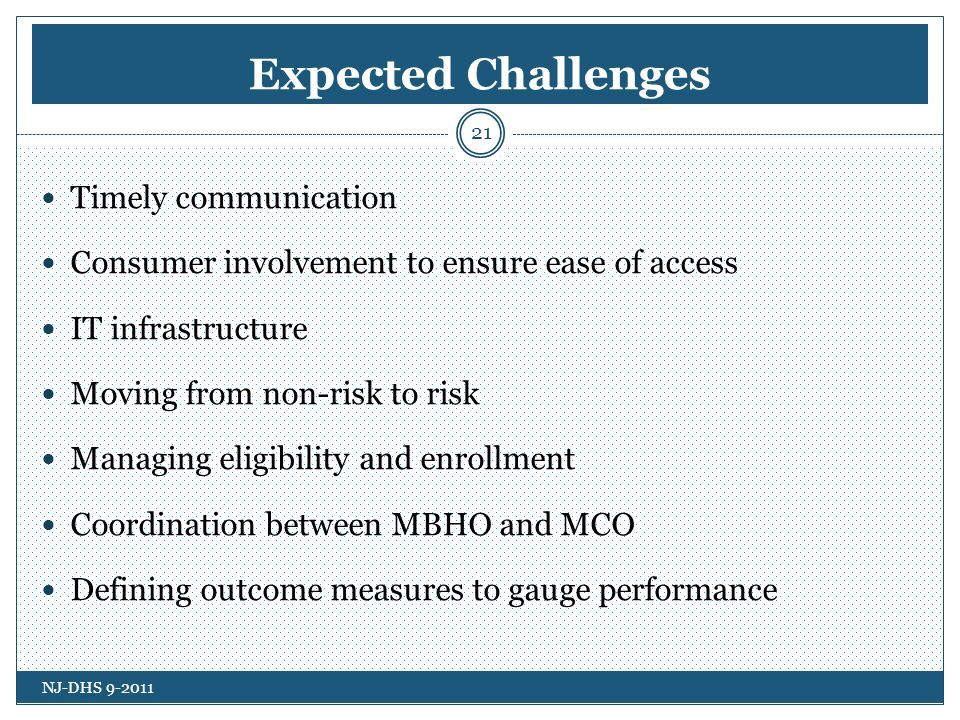 Expected Challenges Timely communication Consumer involvement to ensure ease of access IT infrastructure Moving from non-risk to risk Managing eligibility and enrollment Coordination between MBHO and MCO Defining outcome measures to gauge performance NJ-DHS 9-2011 21