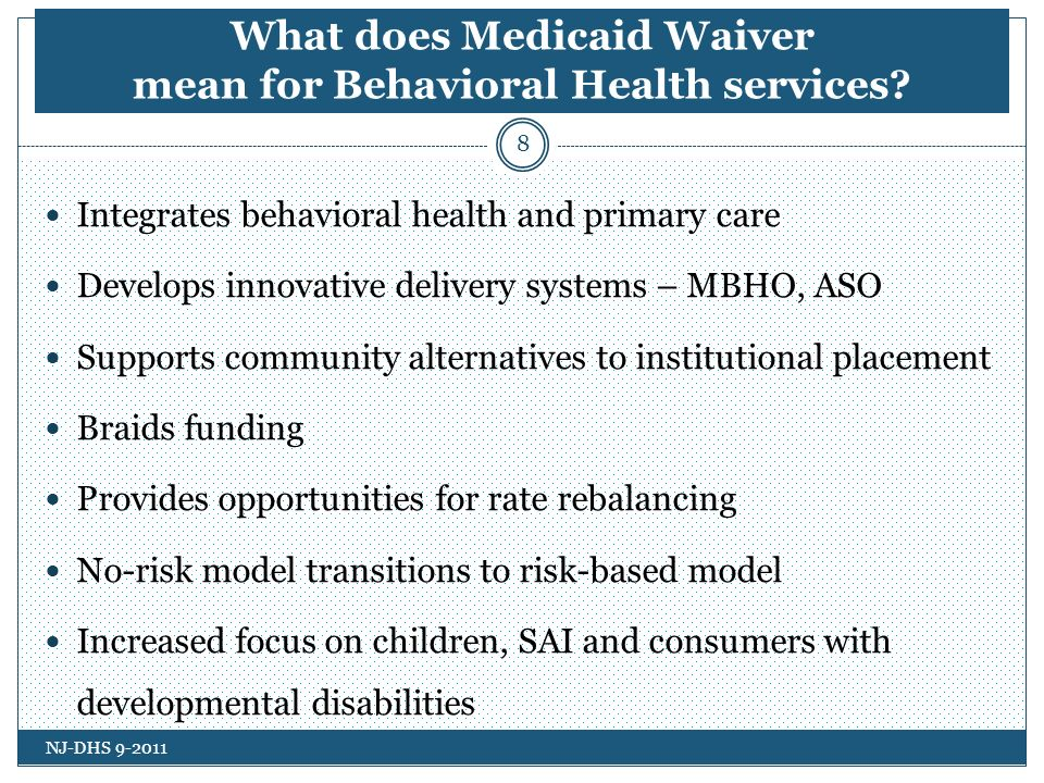 Aspects of the Risk Model Non-entitlement services remain non-risk Increased opportunities for Medicaid reimbursement for the first 30-days of community-based residential treatment services - individuals age 22 to 64 Increased ability to capture savings generated from improved, coordinated BH services Greater assurance of meeting budget neutrality projections through capitation MBHO has more flexibility to develop new services Provides incentives for clients to be served in the least restrictive and least costly level of care NJ-DHS 9-2011 19