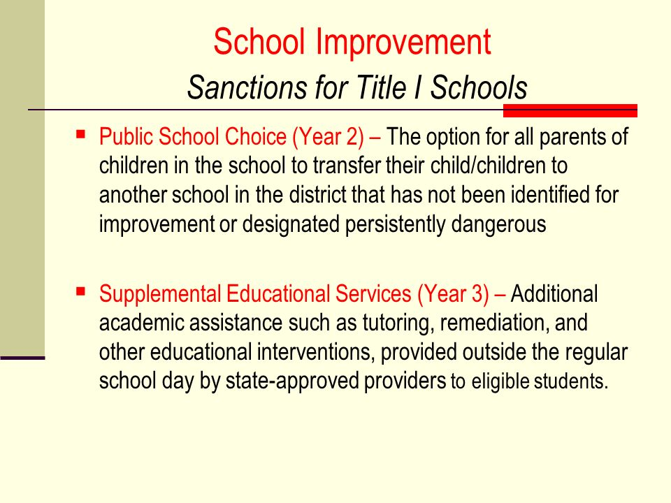 School Improvement Sanctions for Title I Schools Public School Choice (Year 2) – The option for all parents of children in the school to transfer their child/children to another school in the district that has not been identified for improvement or designated persistently dangerous Supplemental Educational Services (Year 3) – Additional academic assistance such as tutoring, remediation, and other educational interventions, provided outside the regular school day by state-approved providers to eligible students.