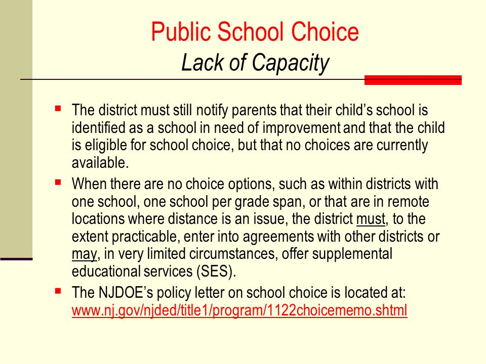 Public School Choice Lack of Capacity The district must still notify parents that their childs school is identified as a school in need of improvement and that the child is eligible for school choice, but that no choices are currently available.