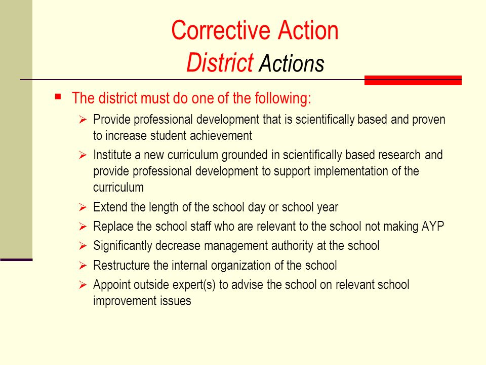 Corrective Action District Actions The district must do one of the following: Provide professional development that is scientifically based and proven to increase student achievement Institute a new curriculum grounded in scientifically based research and provide professional development to support implementation of the curriculum Extend the length of the school day or school year Replace the school staff who are relevant to the school not making AYP Significantly decrease management authority at the school Restructure the internal organization of the school Appoint outside expert(s) to advise the school on relevant school improvement issues