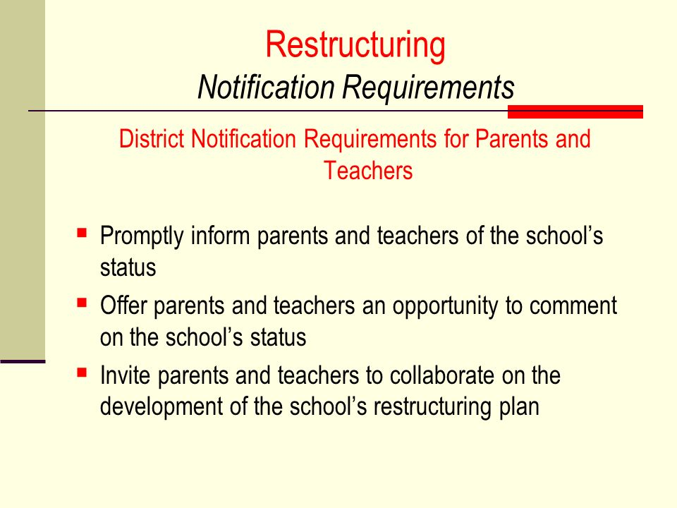 Restructuring Notification Requirements District Notification Requirements for Parents and Teachers Promptly inform parents and teachers of the schools status Offer parents and teachers an opportunity to comment on the schools status Invite parents and teachers to collaborate on the development of the schools restructuring plan