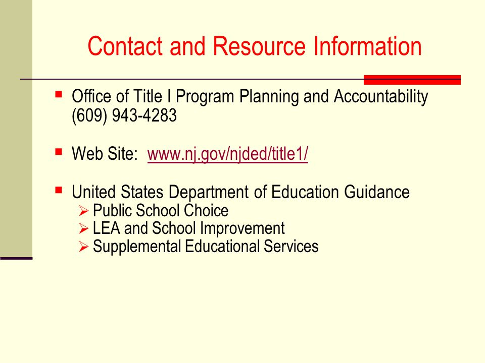 Contact and Resource Information Office of Title I Program Planning and Accountability (609) 943-4283 Web Site: www.nj.gov/njded/title1/www.nj.gov/njded/title1/ United States Department of Education Guidance Public School Choice LEA and School Improvement Supplemental Educational Services