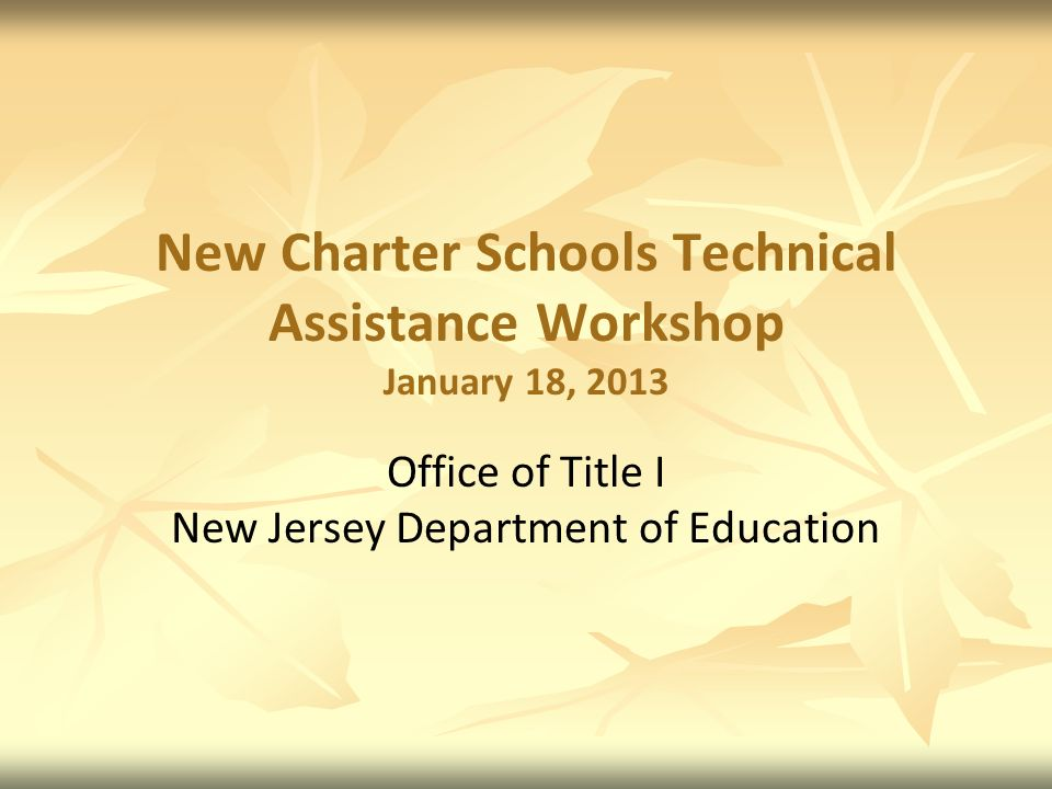 New Charter Schools Technical Assistance Workshop January 18, 2013 Office of Title I New Jersey Department of Education